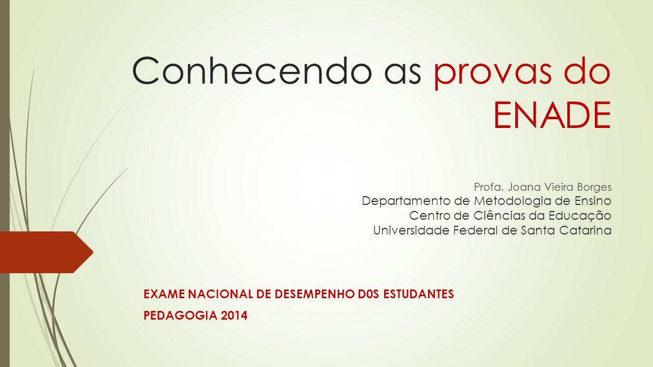 Conhecendo as provas do ENADE Profa. Joana Vieira Borges Departamento de Metodologia de Ensino Centro de Ciências da Educação Universidade Federal de