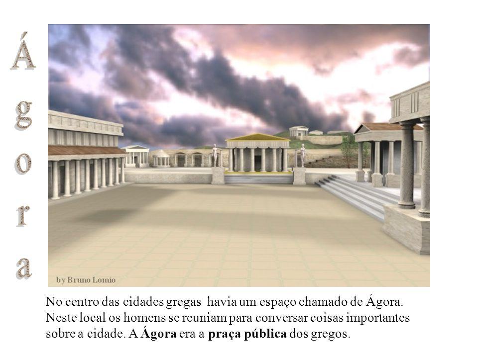 No centro das cidades gregas havia um espaço chamado de Ágora. Neste local os homens se reuniam para conversar coisas importantes sobre a cidade. A Ág