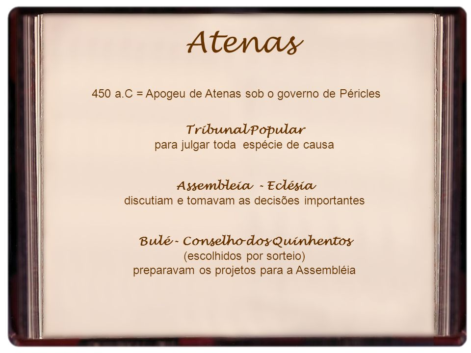 Atenas 450 a.C = Apogeu de Atenas sob o governo de Péricles Tribunal Popular para julgar toda espécie de causa Assembleia - Eclésia discutiam e tomava