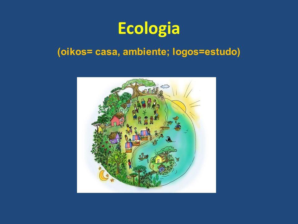 Ecologia (oikos= casa, ambiente; logos=estudo)