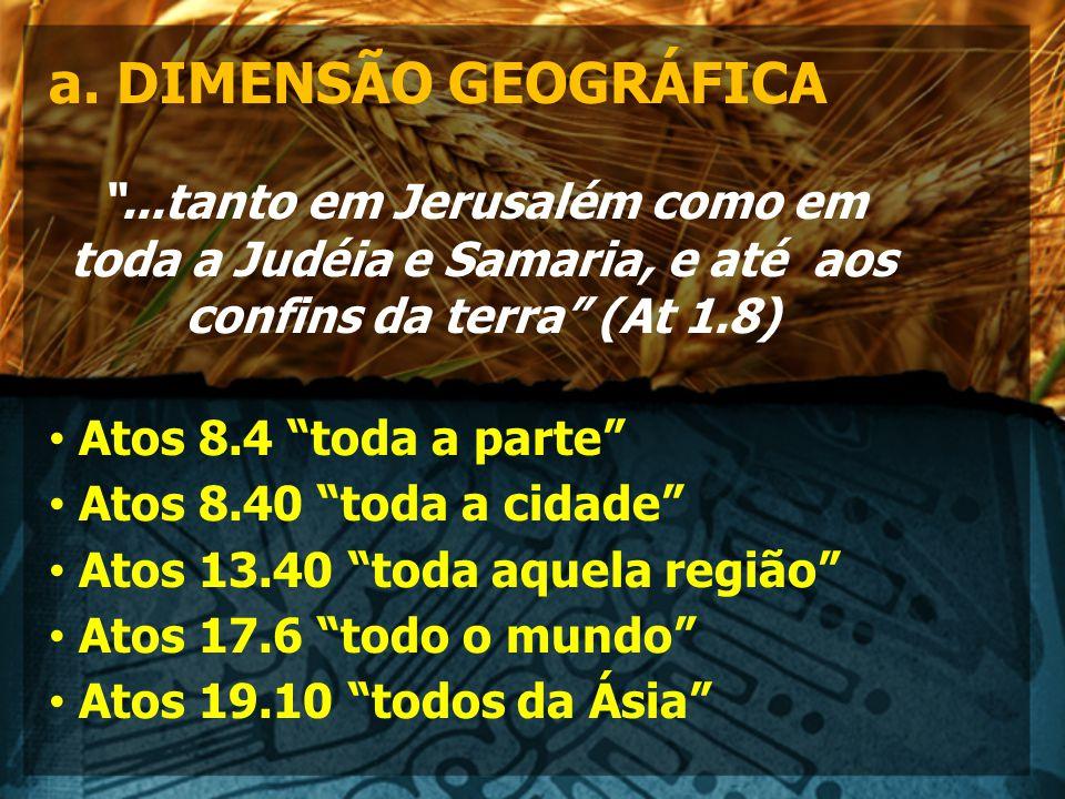 """a. DIMENSÃO GEOGRÁFICA """"...tanto em Jerusalém como em toda a Judéia e Samaria, e até aos confins da terra"""" (At 1.8) Atos 8.4 """"toda a parte"""" Atos 8.40"""