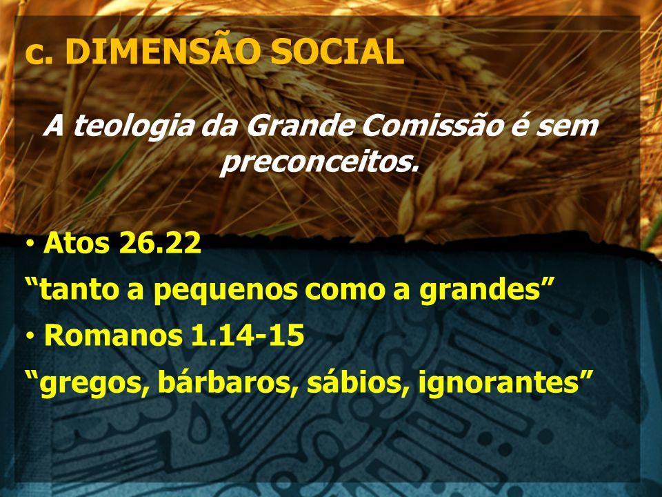 c.DIMENSÃO SOCIAL A teologia da Grande Comissão é sem preconceitos.