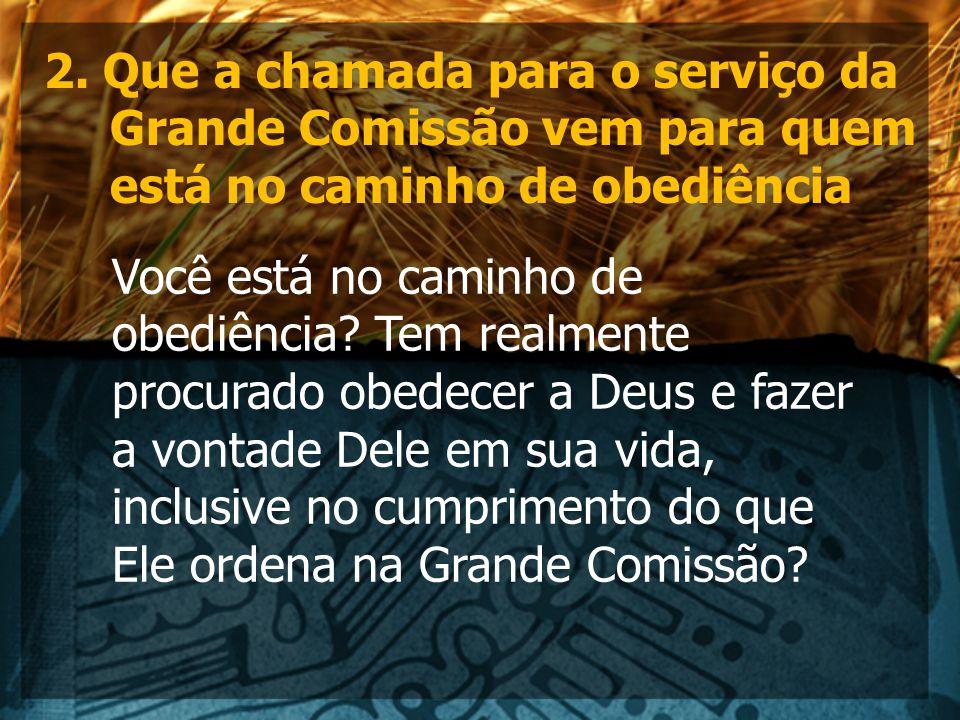 2. Que a chamada para o serviço da Grande Comissão vem para quem está no caminho de obediência Você está no caminho de obediência? Tem realmente procu