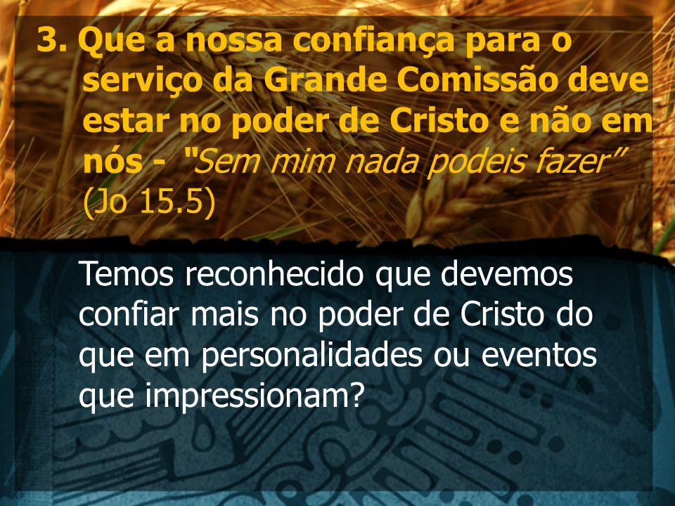 """3. Que a nossa confiança para o serviço da Grande Comissão deve estar no poder de Cristo e não em nós - """"Sem mim nada podeis fazer"""" (Jo 15.5) Temos re"""