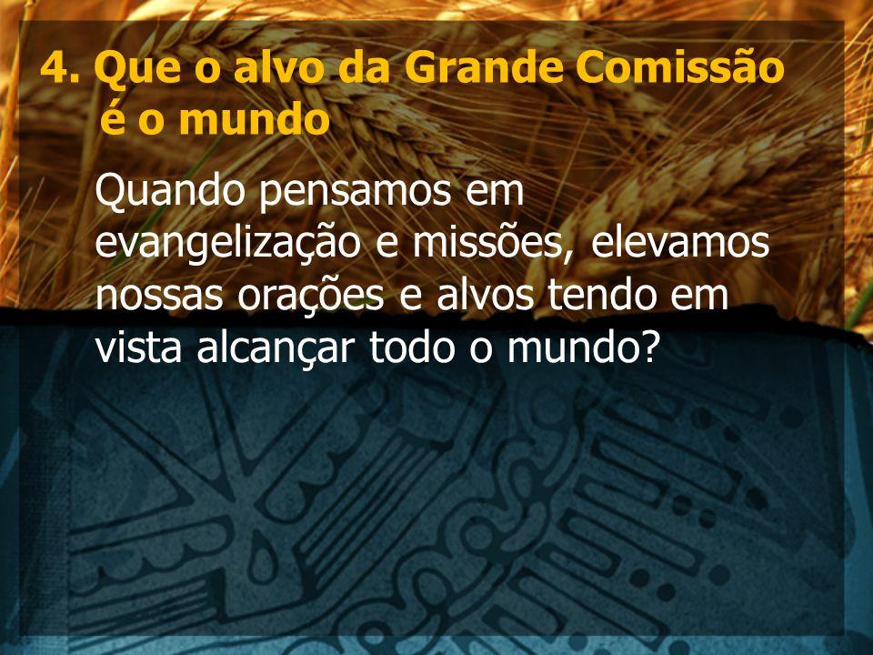 4. Que o alvo da Grande Comissão é o mundo Quando pensamos em evangelização e missões, elevamos nossas orações e alvos tendo em vista alcançar todo o