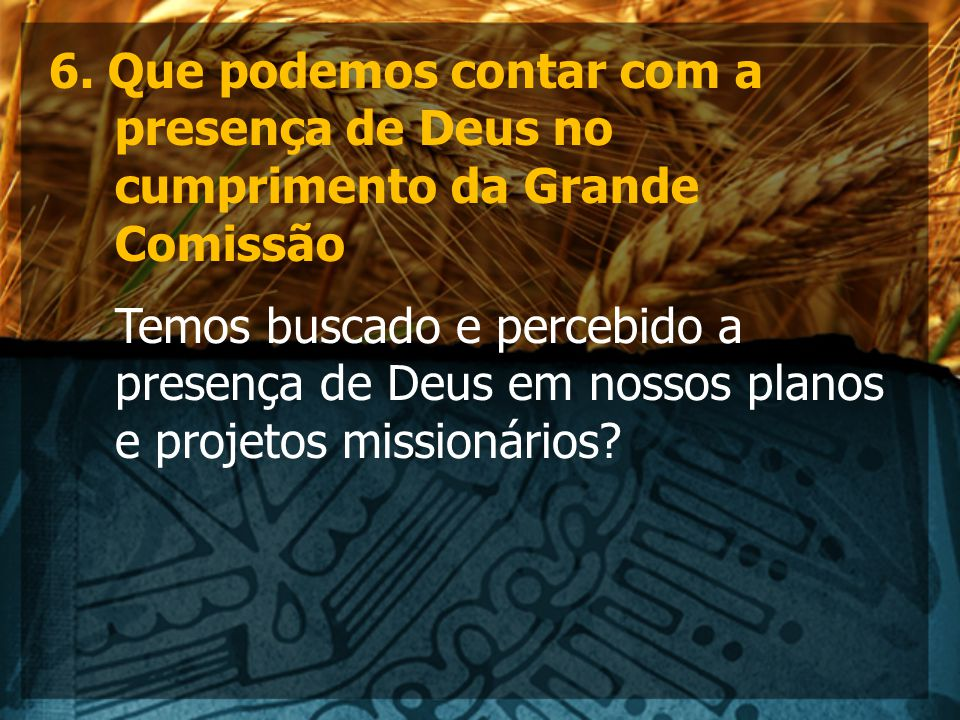 6. Que podemos contar com a presença de Deus no cumprimento da Grande Comissão Temos buscado e percebido a presença de Deus em nossos planos e projeto