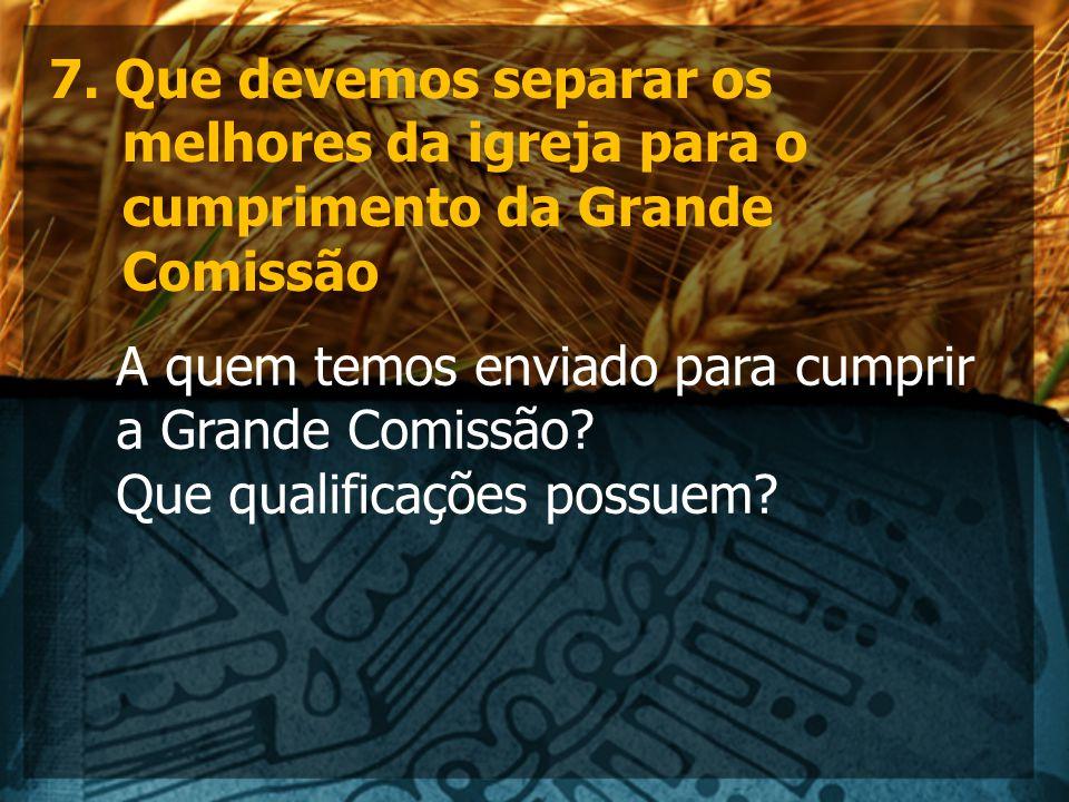 7. Que devemos separar os melhores da igreja para o cumprimento da Grande Comissão A quem temos enviado para cumprir a Grande Comissão? Que qualificaç