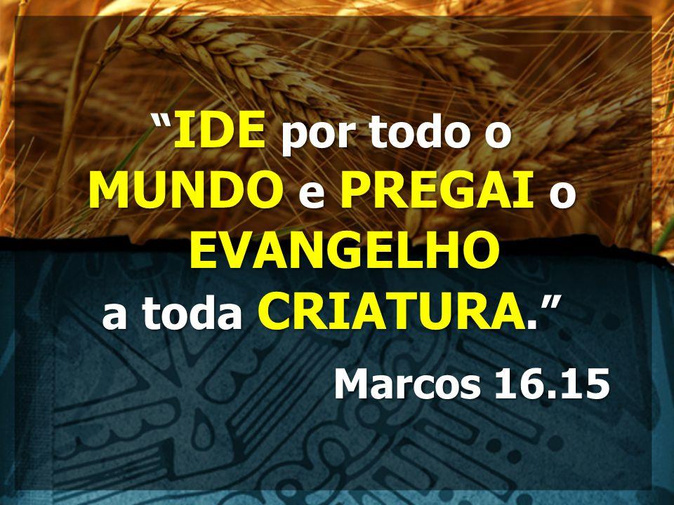 IDE por todo o MUNDO e PREGAI o EVANGELHO a toda CRIATURA. Marcos 16.15