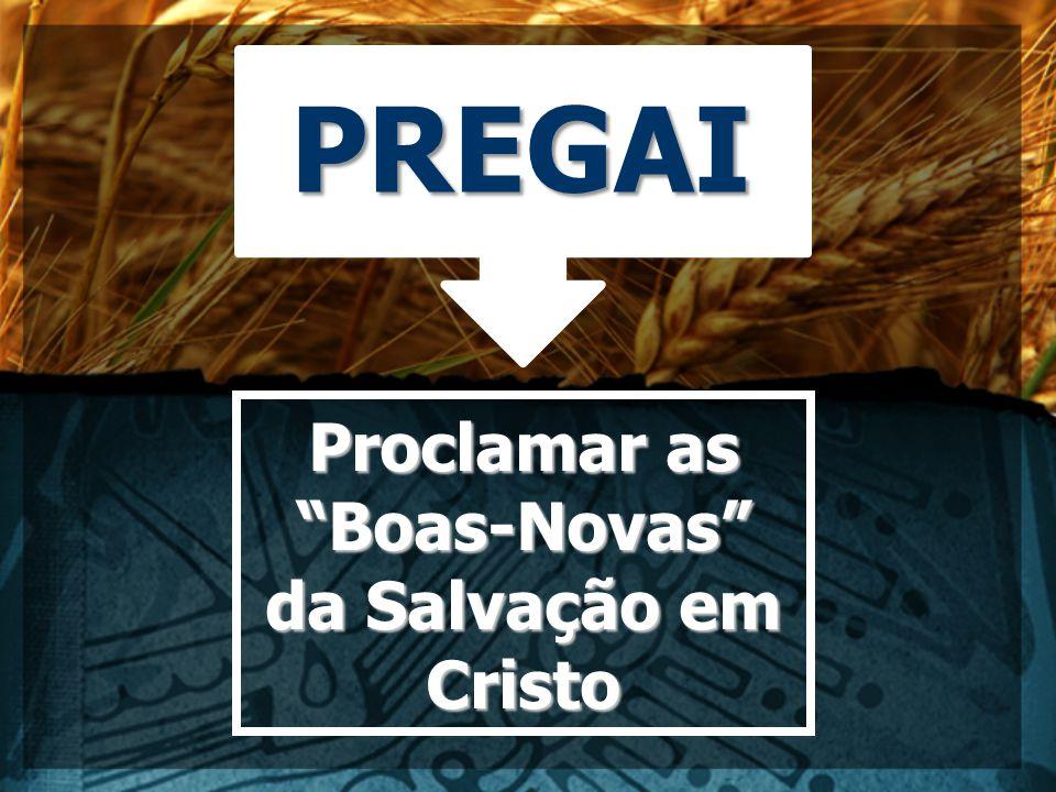 PREGAI Proclamar as Boas-Novas da Salvação em Cristo