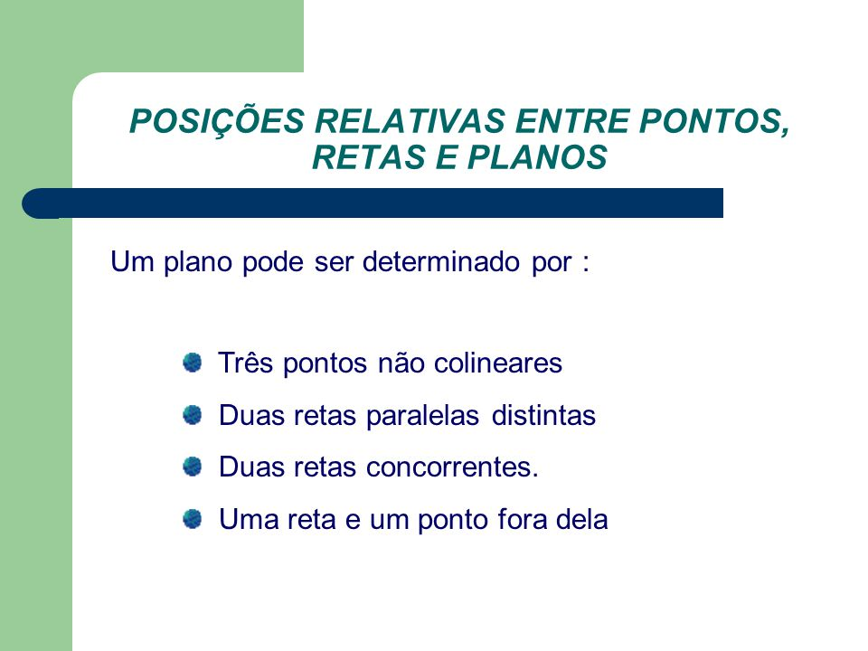 POSIÇÕES RELATIVAS ENTRE PONTOS, RETAS E PLANOS Um plano pode ser determinado por : Três pontos não colineares Duas retas paralelas distintas Duas retas concorrentes.