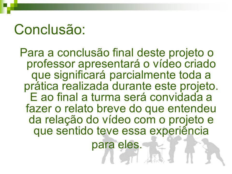Conclusão: Para a conclusão final deste projeto o professor apresentará o vídeo criado que significará parcialmente toda a prática realizada durante este projeto.