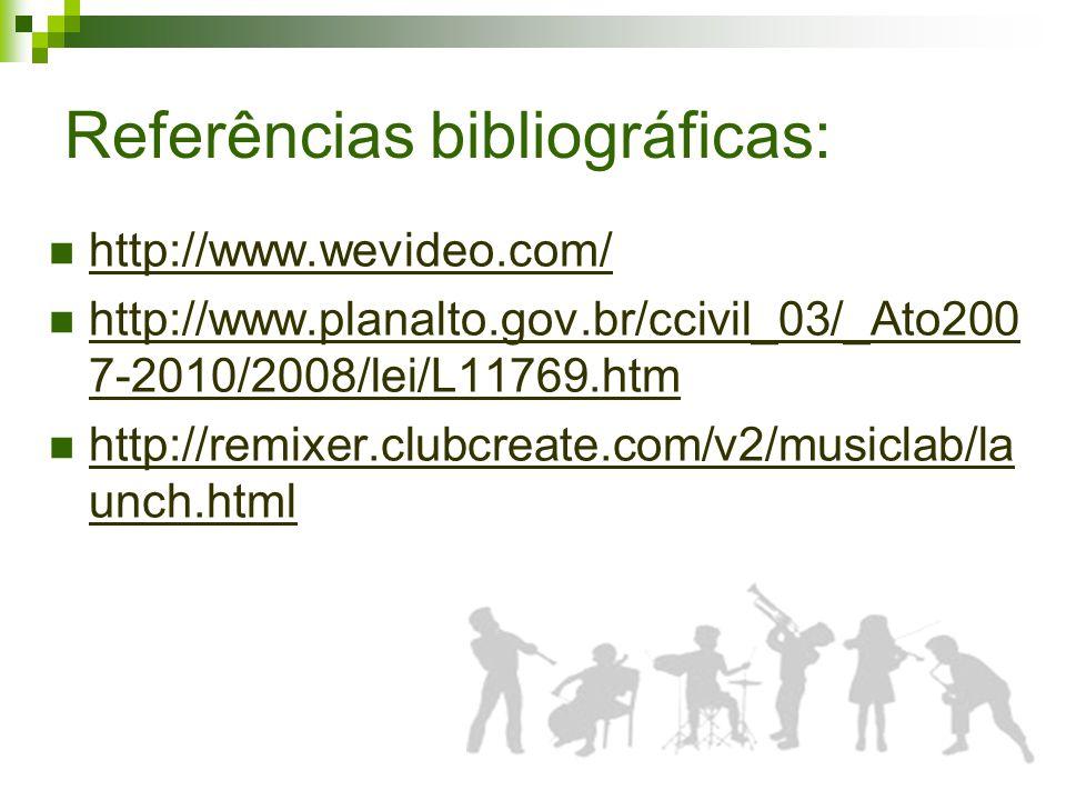 Referências bibliográficas: http://www.wevideo.com/ http://www.planalto.gov.br/ccivil_03/_Ato200 7-2010/2008/lei/L11769.htm http://www.planalto.gov.br/ccivil_03/_Ato200 7-2010/2008/lei/L11769.htm http://remixer.clubcreate.com/v2/musiclab/la unch.html http://remixer.clubcreate.com/v2/musiclab/la unch.html