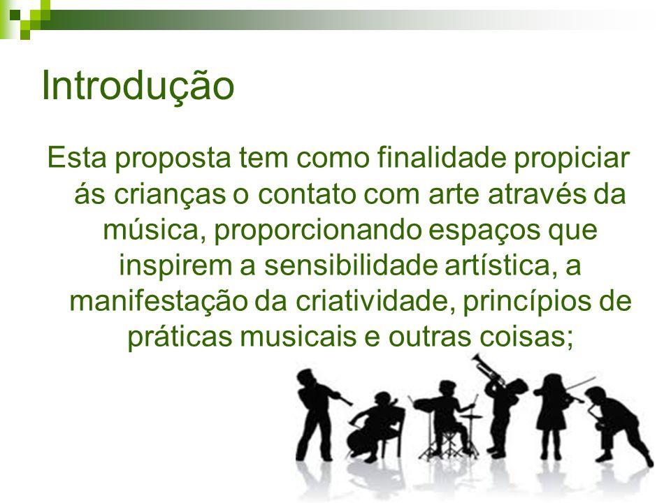 Introdução Esta proposta tem como finalidade propiciar ás crianças o contato com arte através da música, proporcionando espaços que inspirem a sensibilidade artística, a manifestação da criatividade, princípios de práticas musicais e outras coisas;