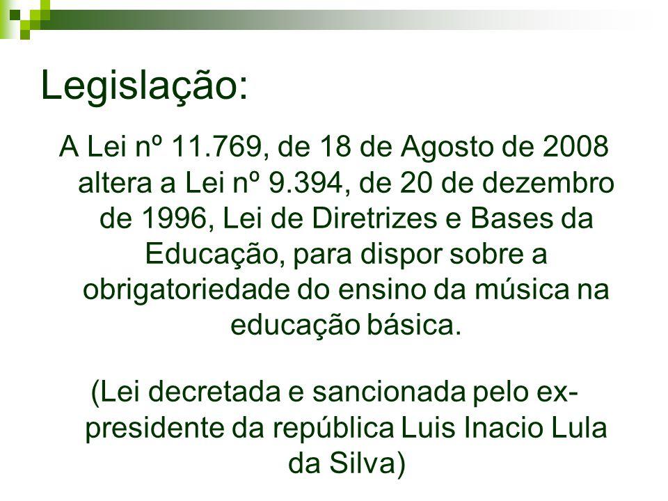 Legislação: A Lei nº 11.769, de 18 de Agosto de 2008 altera a Lei nº 9.394, de 20 de dezembro de 1996, Lei de Diretrizes e Bases da Educação, para dispor sobre a obrigatoriedade do ensino da música na educação básica.