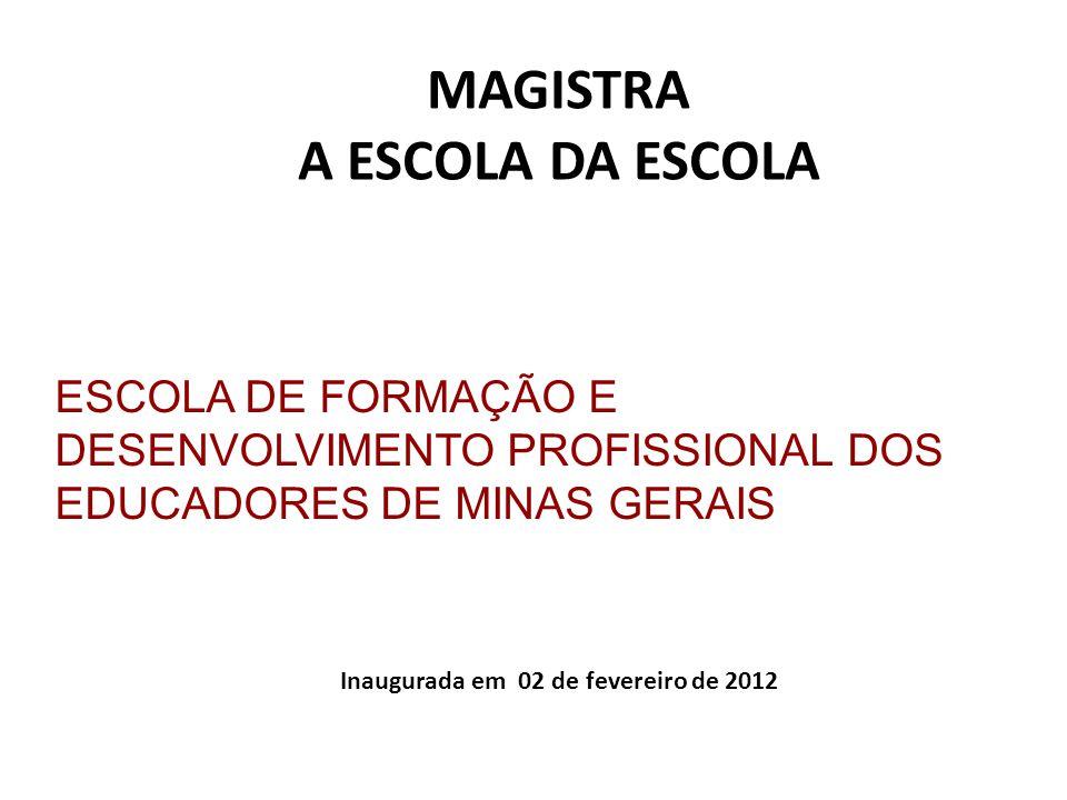 ESCOLA DE FORMAÇÃO E DESENVOLVIMENTO PROFISSIONAL DOS EDUCADORES DE MINAS GERAIS MAGISTRA A ESCOLA DA ESCOLA Inaugurada em 02 de fevereiro de 2012