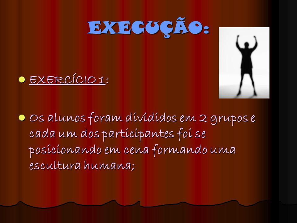 EXECUÇÃO: EXERCÍCIO 1: EXERCÍCIO 1: Os alunos foram divididos em 2 grupos e cada um dos participantes foi se posicionando em cena formando uma escultu