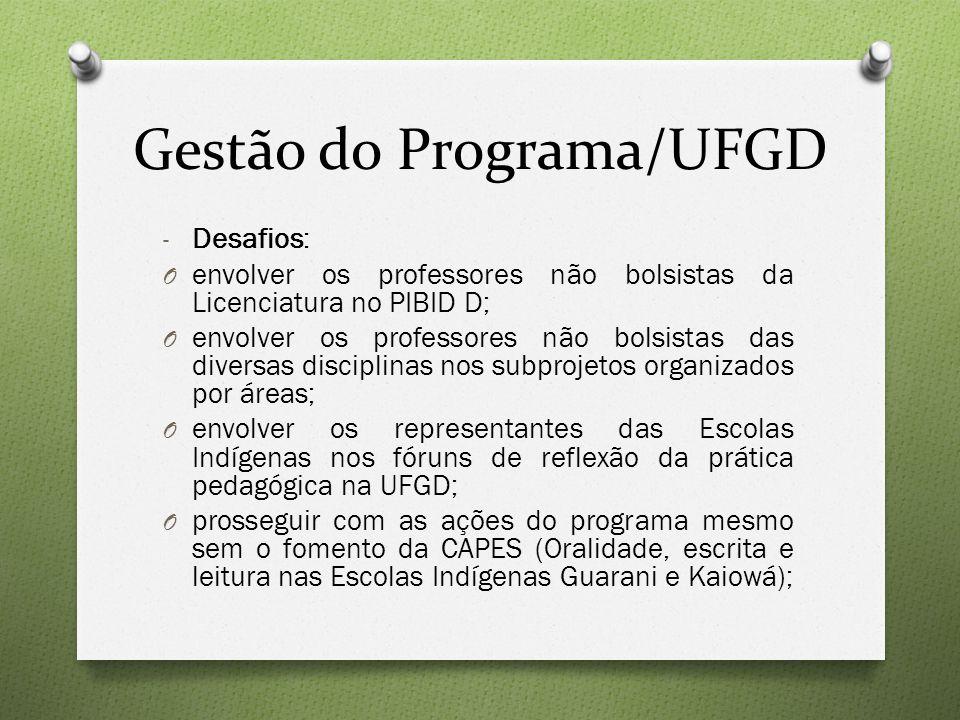 Gestão do Programa/UFGD - Desafios: O envolver os professores não bolsistas da Licenciatura no PIBID D; O envolver os professores não bolsistas das diversas disciplinas nos subprojetos organizados por áreas; O envolver os representantes das Escolas Indígenas nos fóruns de reflexão da prática pedagógica na UFGD; O prosseguir com as ações do programa mesmo sem o fomento da CAPES (Oralidade, escrita e leitura nas Escolas Indígenas Guarani e Kaiowá);