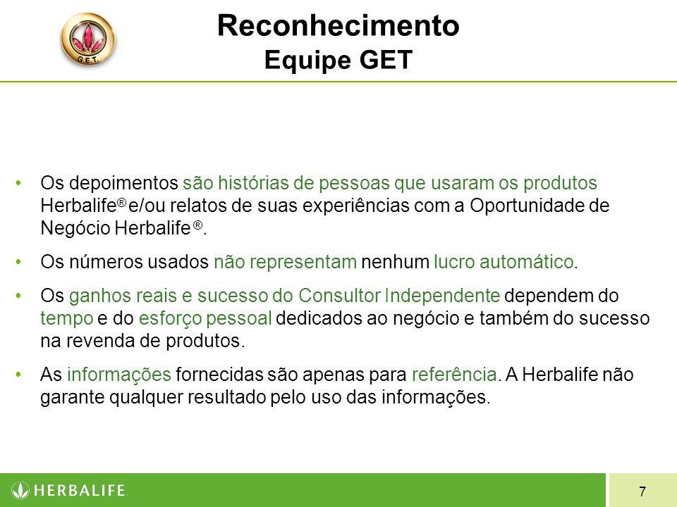 7 Reconhecimento Equipe GET Os depoimentos são histórias de pessoas que usaram os produtos Herbalife ® e/ou relatos de suas experiências com a Oportunidade de Negócio Herbalife ®.