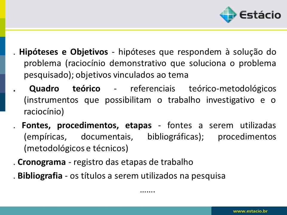 Hipóteses e Objetivos - hipóteses que respondem à solução do problema (raciocínio demonstrativo que soluciona o problema pesquisado); objetivos vinculados ao tema.