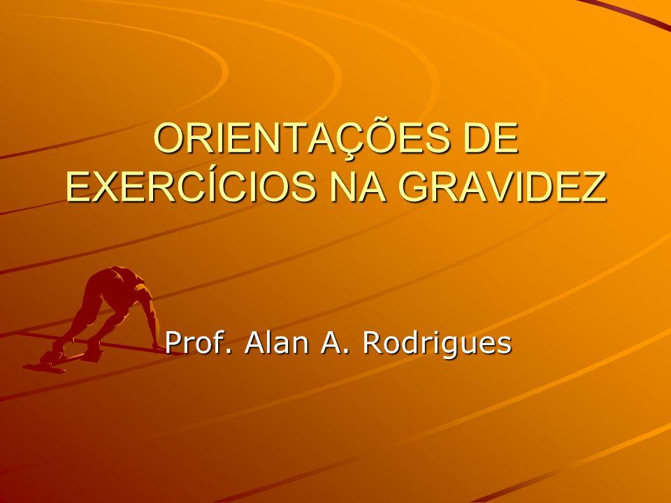 ORIENTAÇÕES DE EXERCÍCIOS NA GRAVIDEZ Prof. Alan A. Rodrigues