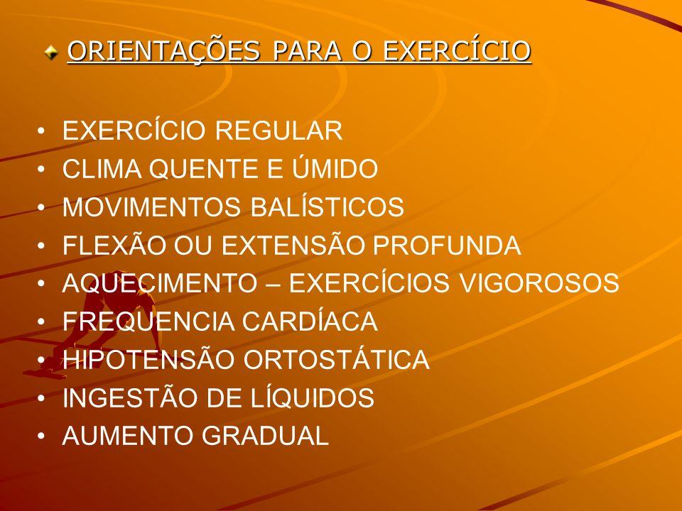 ORIENTAÇÕES PARA O EXERCÍCIO EXERCÍCIO REGULAR CLIMA QUENTE E ÚMIDO MOVIMENTOS BALÍSTICOS FLEXÃO OU EXTENSÃO PROFUNDA AQUECIMENTO – EXERCÍCIOS VIGOROSOS FREQUENCIA CARDÍACA HIPOTENSÃO ORTOSTÁTICA INGESTÃO DE LÍQUIDOS AUMENTO GRADUAL