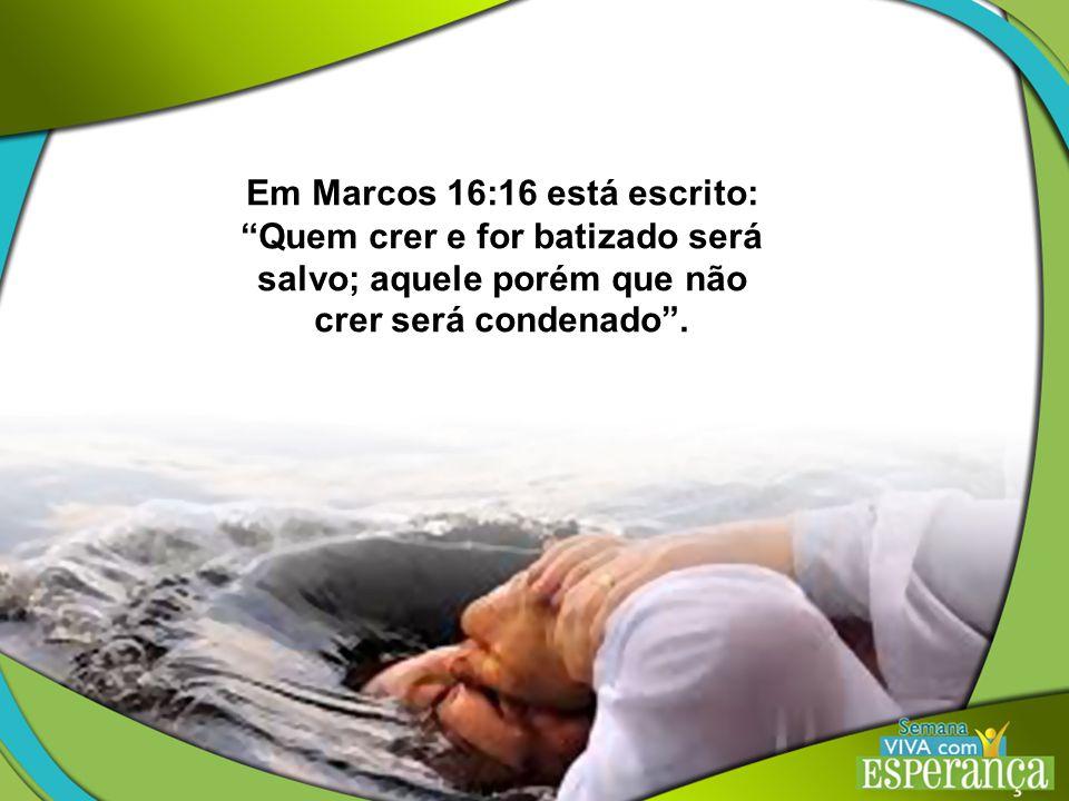 Em Marcos 16:16 está escrito: Quem crer e for batizado será salvo; aquele porém que não crer será condenado .