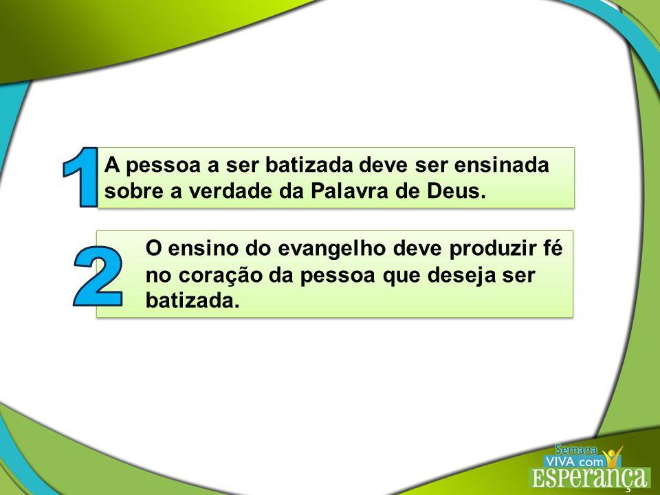 A pessoa a ser batizada deve ser ensinada sobre a verdade da Palavra de Deus.