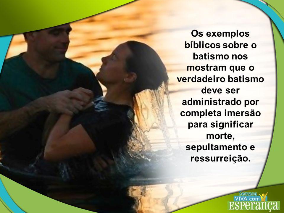 Os exemplos bíblicos sobre o batismo nos mostram que o verdadeiro batismo deve ser administrado por completa imersão para significar morte, sepultamento e ressurreição.