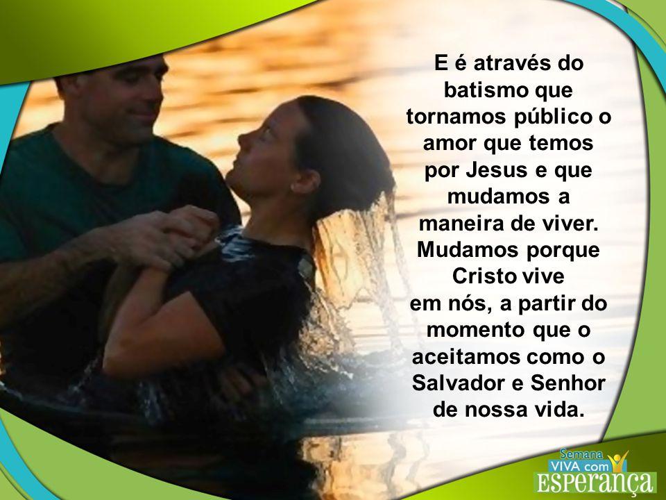 E é através do batismo que tornamos público o amor que temos por Jesus e que mudamos a maneira de viver.