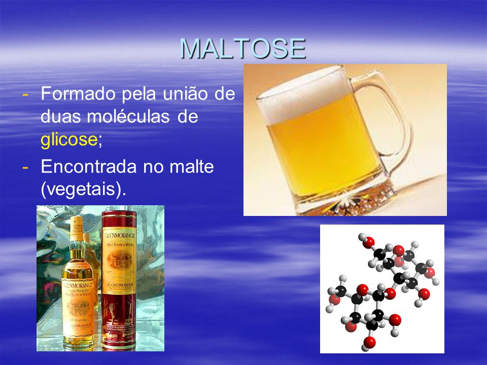 MALTOSE - -Formado pela união de duas moléculas de glicose; - -Encontrada no malte (vegetais).