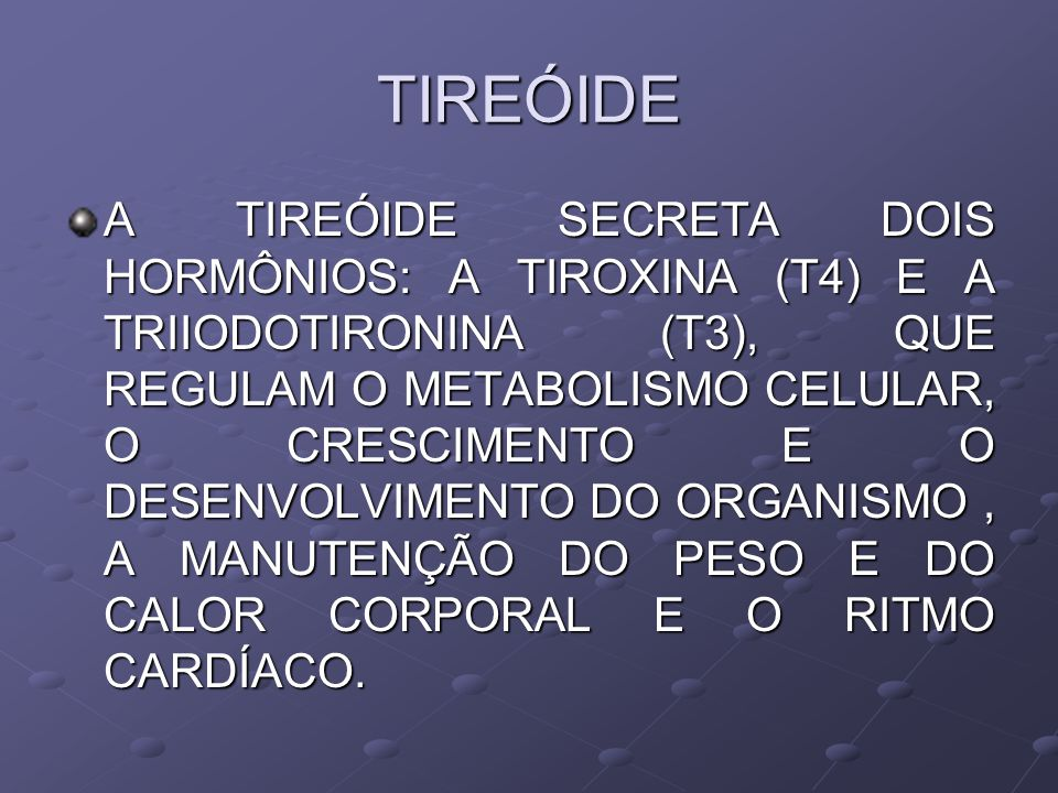 TIREÓIDE A TIREÓIDE SECRETA DOIS HORMÔNIOS: A TIROXINA (T4) E A TRIIODOTIRONINA (T3), QUE REGULAM O METABOLISMO CELULAR, O CRESCIMENTO E O DESENVOLVIMENTO DO ORGANISMO, A MANUTENÇÃO DO PESO E DO CALOR CORPORAL E O RITMO CARDÍACO.