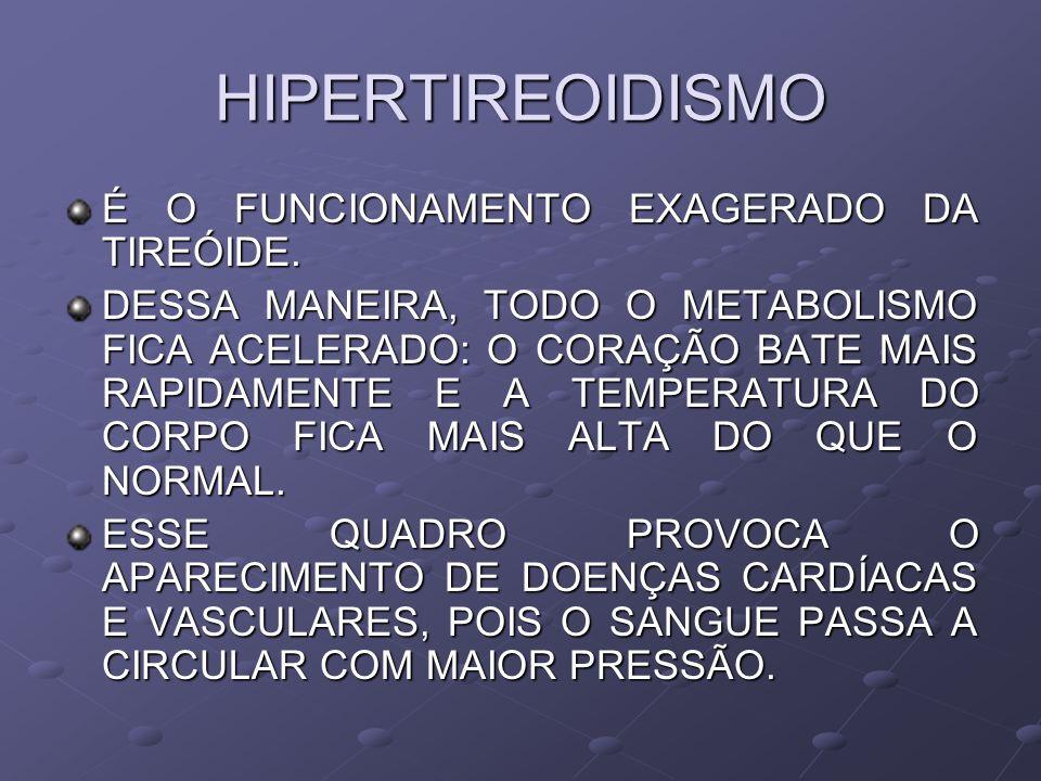 HIPERTIREOIDISMO É O FUNCIONAMENTO EXAGERADO DA TIREÓIDE. DESSA MANEIRA, TODO O METABOLISMO FICA ACELERADO: O CORAÇÃO BATE MAIS RAPIDAMENTE E A TEMPER
