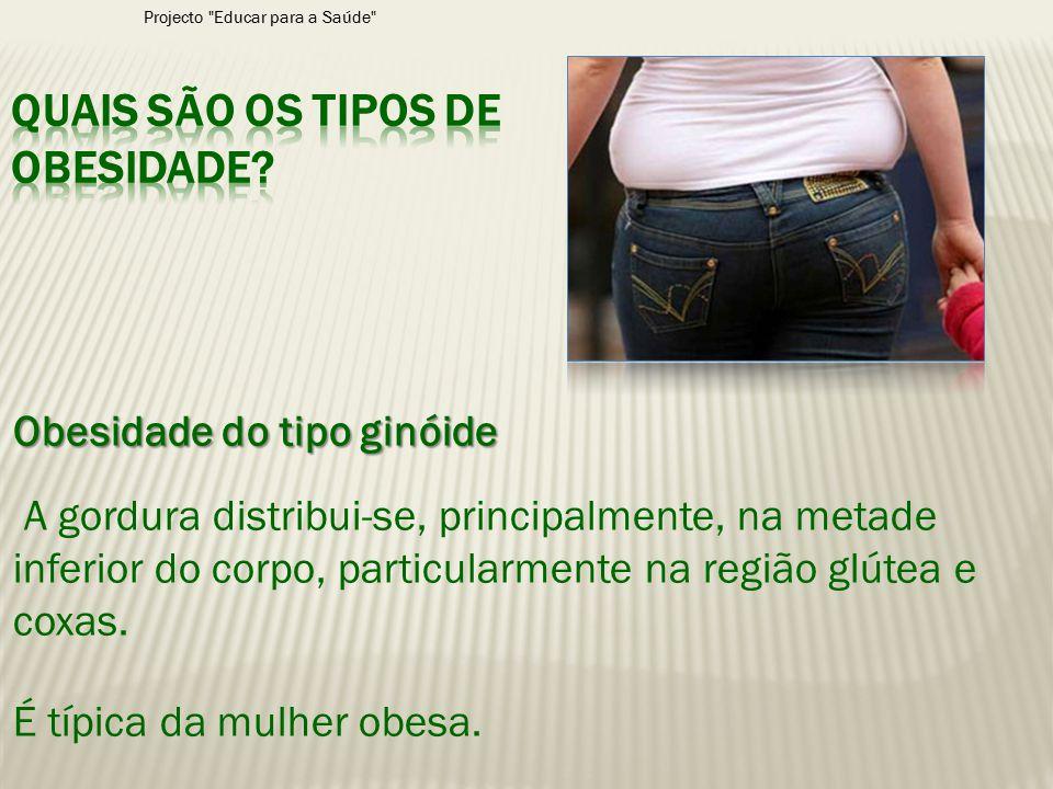Obesidade do tipo ginóide A gordura distribui-se, principalmente, na metade inferior do corpo, particularmente na região glútea e coxas. É típica da m