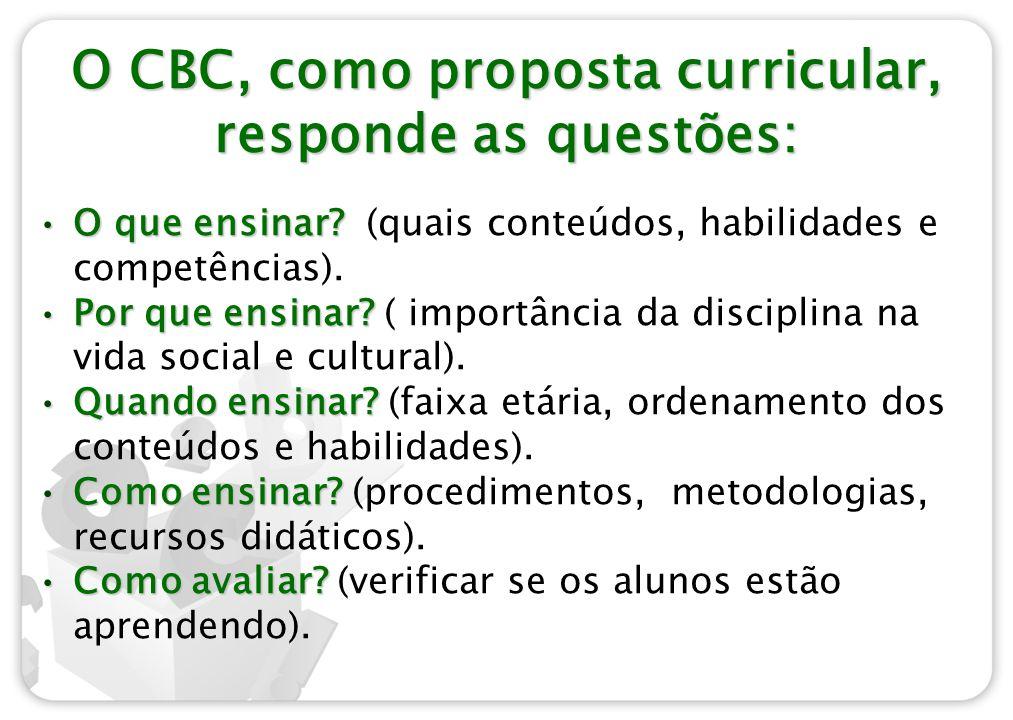 O CBC, como proposta curricular, responde as questões: O que ensinar?O que ensinar? (quais conteúdos, habilidades e competências). Por que ensinar?Por