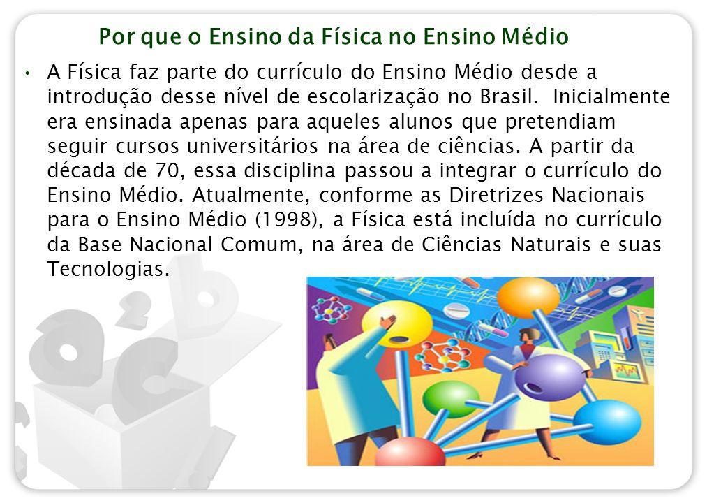 Por que o Ensino da Física no Ensino Médio A Física faz parte do currículo do Ensino Médio desde a introdução desse nível de escolarização no Brasil.