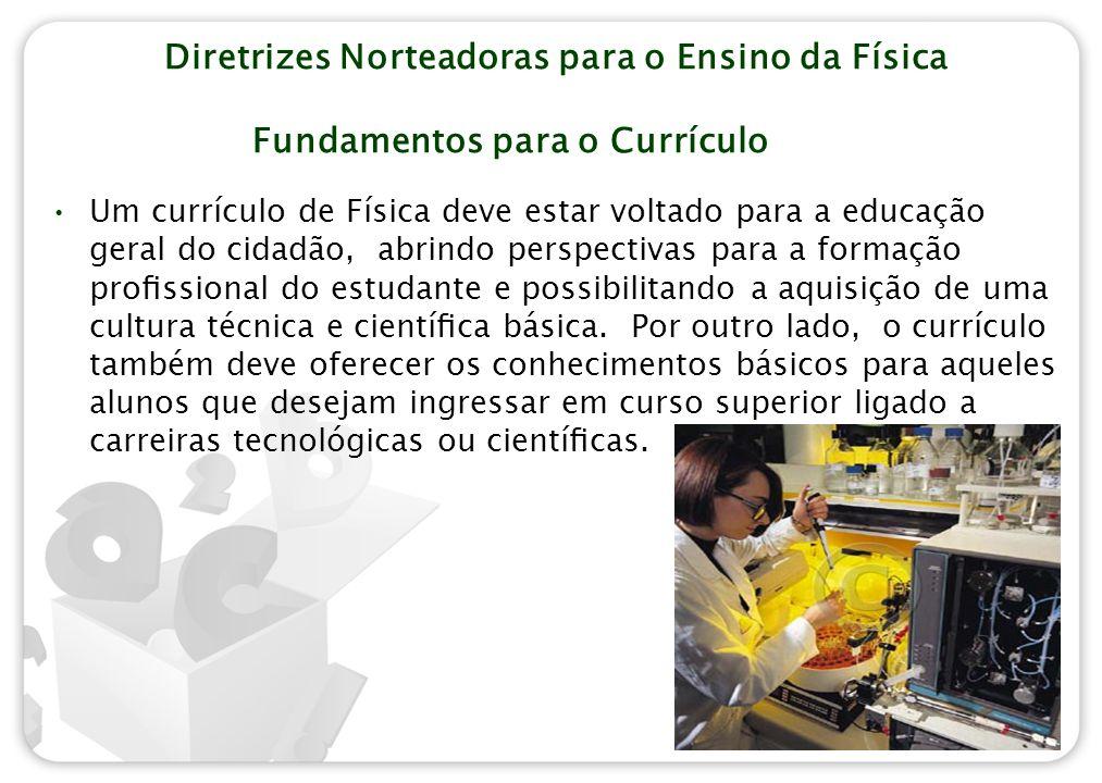 Diretrizes Norteadoras para o Ensino da Física Fundamentos para o Currículo Um currículo de Física deve estar voltado para a educação geral do cidadão