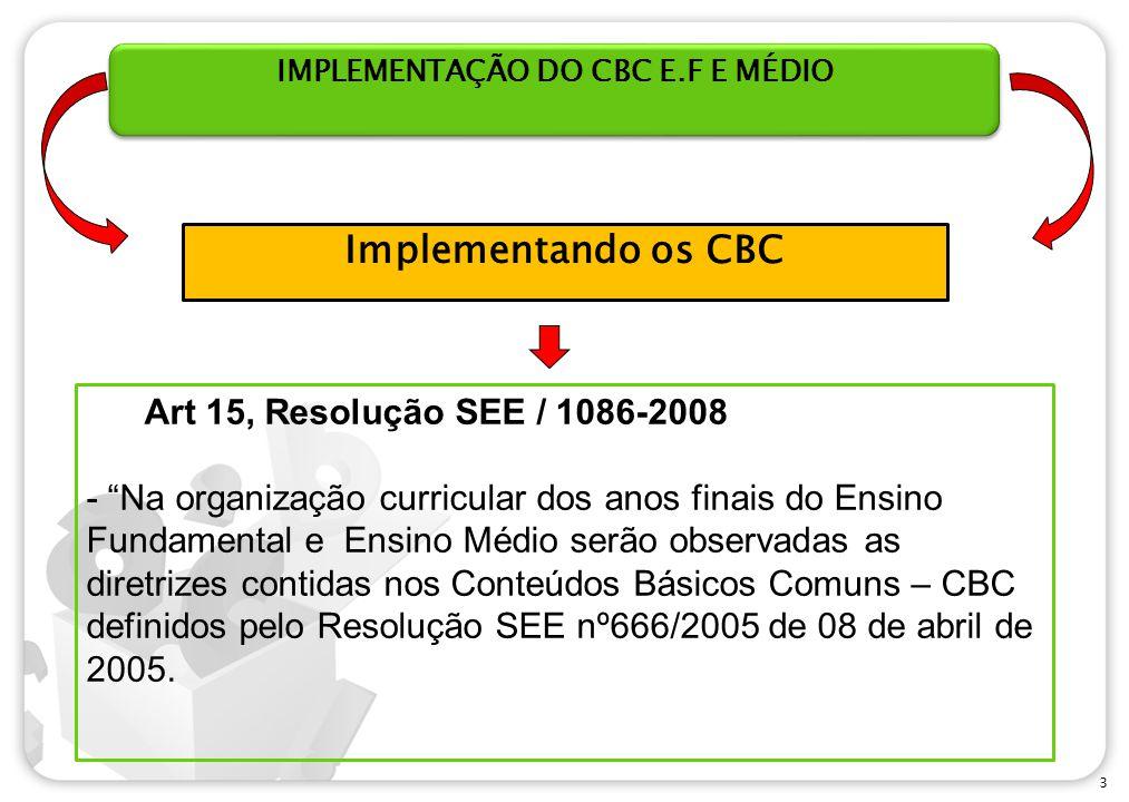 3 IMPLEMENTAÇÃO DO CBC E.F E MÉDIO Art 15, Resolução SEE / 1086-2008 - Na organização curricular dos anos finais do Ensino Fundamental e Ensino Médio serão observadas as diretrizes contidas nos Conteúdos Básicos Comuns – CBC definidos pelo Resolução SEE nº666/2005 de 08 de abril de 2005.