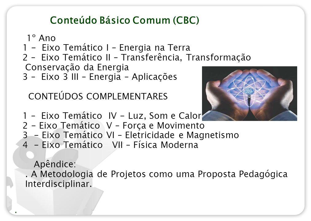 Conteúdo Básico Comum (CBC) 1º Ano 1 - Eixo Temático I – Energia na Terra 2 – Eixo Temático II – Transferência, Transformação Conservação da Energia 3 – Eixo 3 III – Energia – Aplicações CONTEÚDOS COMPLEMENTARES 1 – Eixo Temático IV - Luz, Som e Calor 2 - Eixo Temático V – Força e Movimento 3 - Eixo Temático VI – Eletricidade e Magnetismo 4 - Eixo Temático VII – Física Moderna Apêndice:.