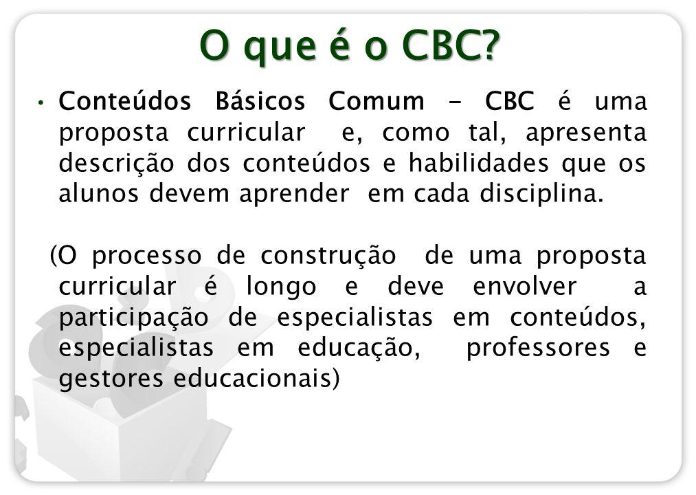 O que é o CBC? Conteúdos Básicos Comum - CBC é uma proposta curricular e, como tal, apresenta descrição dos conteúdos e habilidades que os alunos deve
