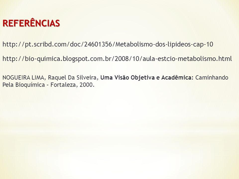 http://pt.scribd.com/doc/24601356/Metabolismo-dos-lipideos-cap-10 http://bio-quimica.blogspot.com.br/2008/10/aula-estcio-metabolismo.html REFERÊNCIAS