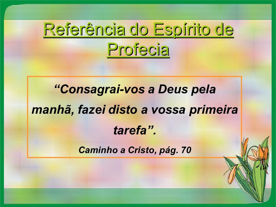 """Referência do Espírito de Profecia """"Consagrai-vos a Deus pela manhã, fazei disto a vossa primeira tarefa"""". Caminho a Cristo, pág. 70"""