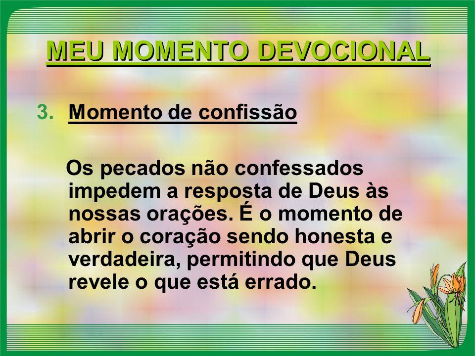 MEU MOMENTO DEVOCIONAL 3.Momento de confissão Os pecados não confessados impedem a resposta de Deus às nossas orações. É o momento de abrir o coração