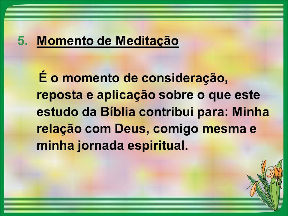 5.Momento de Meditação É o momento de consideração, reposta e aplicação sobre o que este estudo da Bíblia contribui para: Minha relação com Deus, comi