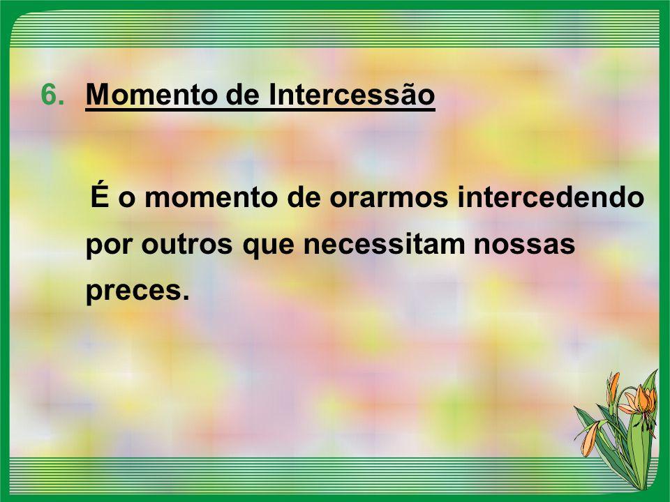 6.Momento de Intercessão É o momento de orarmos intercedendo por outros que necessitam nossas preces.