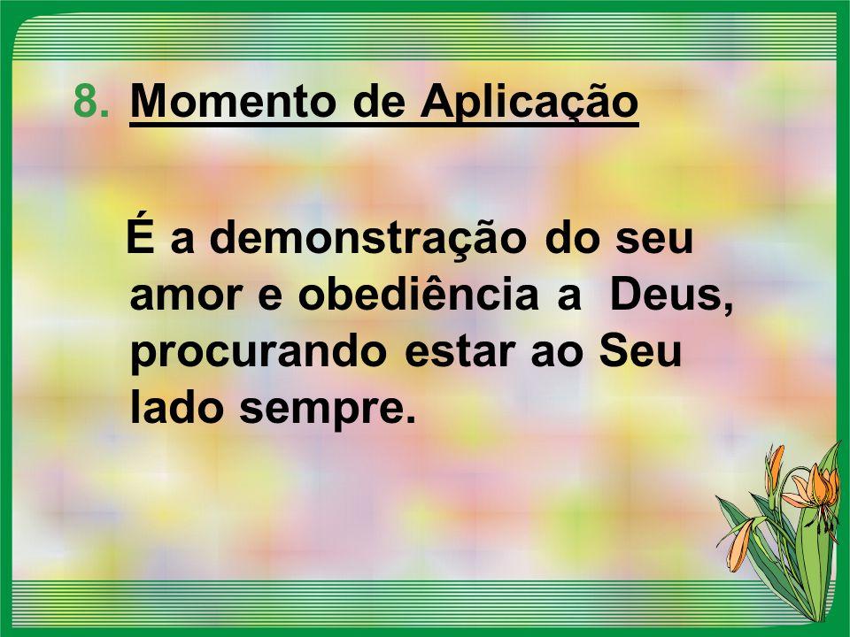 8.Momento de Aplicação É a demonstração do seu amor e obediência a Deus, procurando estar ao Seu lado sempre.