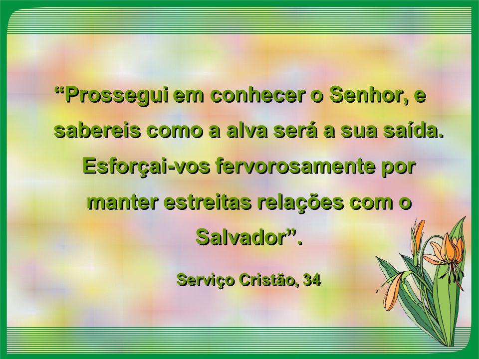 """""""Prossegui em conhecer o Senhor, e sabereis como a alva será a sua saída. Esforçai-vos fervorosamente por manter estreitas relações com o Salvador"""". S"""
