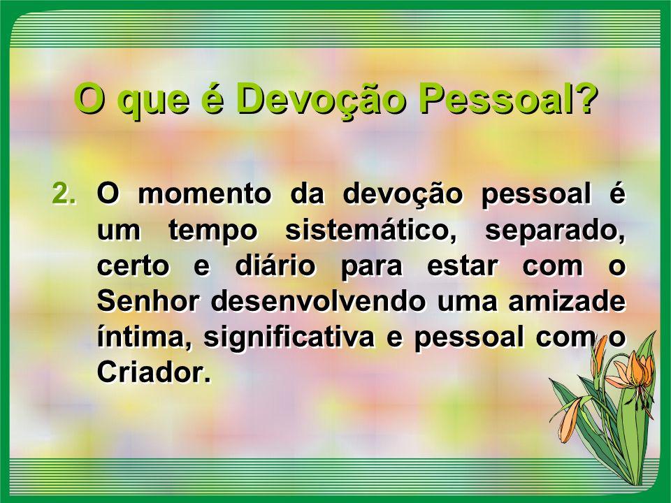 O que é Devoção Pessoal? 2.O momento da devoção pessoal é um tempo sistemático, separado, certo e diário para estar com o Senhor desenvolvendo uma ami