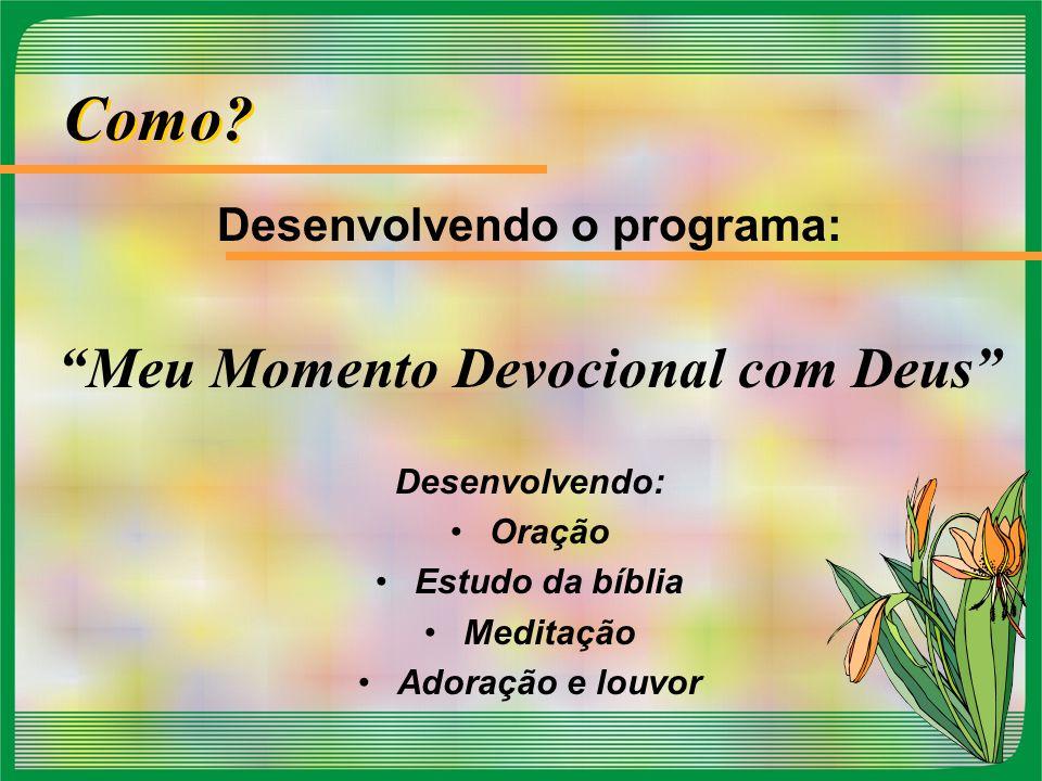 """Como? Desenvolvendo o programa: """"Meu Momento Devocional com Deus"""" Desenvolvendo: Oração Estudo da bíblia Meditação Adoração e louvor"""