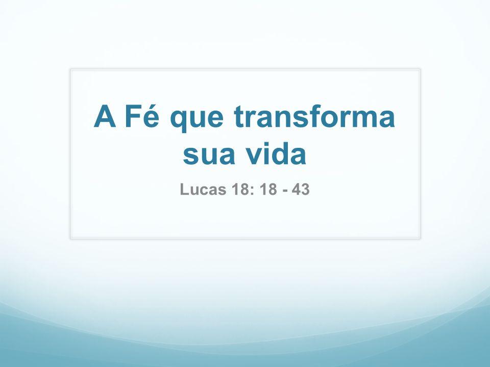 A Fé que transforma sua vida Lucas 18: 18 - 43