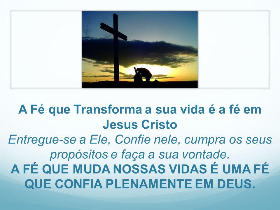 A Fé que Transforma a sua vida é a fé em Jesus Cristo Entregue-se a Ele, Confie nele, cumpra os seus propósitos e faça a sua vontade. A FÉ QUE MUDA NO